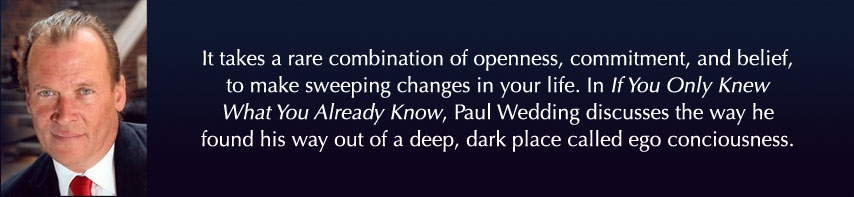 It takes a rare combination of openness, commitment, and belief, to make sweeping changes in your life. In If You Only Knew What You Already Know, Paul Wedding discusses the way he found his way out of a deep, dark place called ego conciousness.